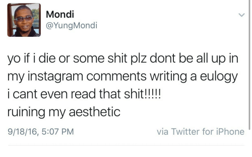 16.5: Mondi  @YungMondi  yo if i die or some shit plz dont be all up in  my instagram comments writing a eulogy  i cant even read that shit!!!!!  ruining my aesthetic  9/18/16, 5:07 PM  via Twitter for iPhone