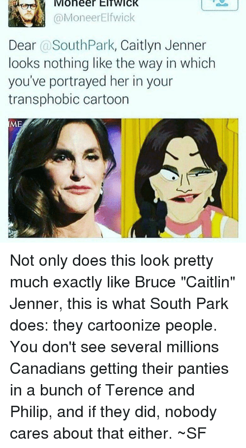 "Caitlyn Jenner, Memes, and South Park: Moneer EITWIcK  @MoneerElfwick  Dear @SouthPark, Caitlyn Jenner  looks nothing like the way in which  you've portrayed her in your  transphobic cartoon  MI Not only does this look pretty much exactly like Bruce ""Caitlin"" Jenner, this is what South Park does: they cartoonize people. You don't see several millions Canadians getting their panties in a bunch of Terence and Philip, and if they did, nobody cares about that either. ~SF"