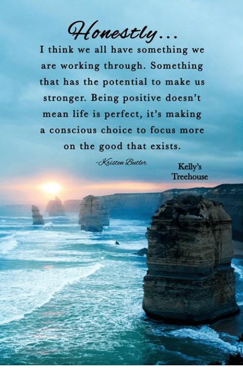 Life, Memes, and Focus: Monestly...  onestler...  I think we all have something we  are working through. Something  that has the potential to make us  stronger. Being positive doesn't  mean life is perfect, it's making  a conscious choice to focus more  on the good that exists.  Kelly's  Treehouse