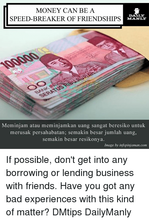 Memes, Image, and Images: MONEY CAN BE A  SPEED-BREAKER OF FRIENDSHIPS  Meminjam atau meminjamkan uang sangat beresiko untuk  merusak persahabatan; semakin besar jumlah uang,  semakin besar resikonya.  Image by infopinjaman.com If possible, don't get into any borrowing or lending business with friends. Have you got any bad experiences with this kind of matter? DMtips DailyManly