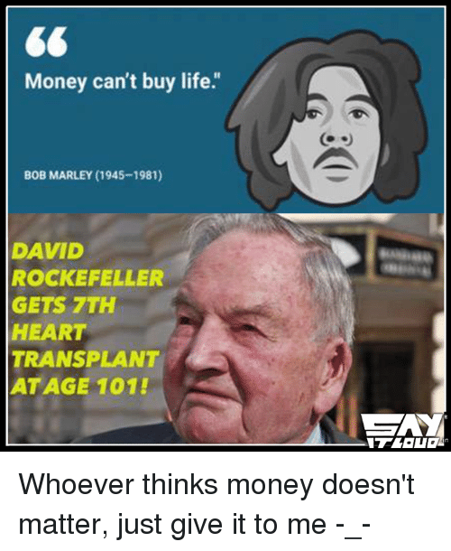 "David Rockefeller: Money can't buy life.""  BOB MARLEY (1945-1981)  DAVID  ROCKEFELLER  GETS 7TH  HEART  TRANSPLANT  AT AGE 101! Whoever thinks money doesn't matter, just give it to me -_-"