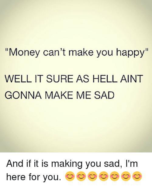 "Money, Happy, and Girl Memes: ""Money can't make you happy  WELL IT SURE AS HELL AINT  GONNA MAKE ME SAD And if it is making you sad, I'm here for you. 😊😊😊😊😊😊😊"