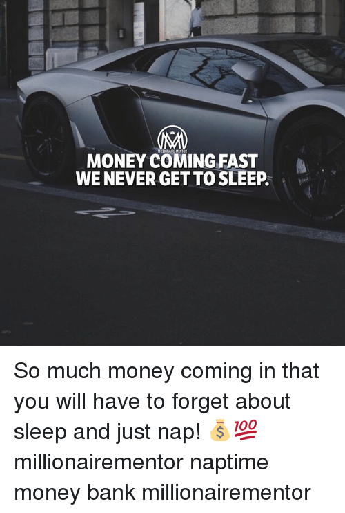 Memes, Money, and Bank: MONEY COMING FAST  WE NEVER GET TO SLEEP So much money coming in that you will have to forget about sleep and just nap! 💰💯 millionairementor naptime money bank millionairementor