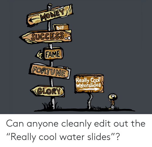"""cool water: MONEY  DigO  SUCCESS  FAME  FORTUNE  Really Cool  Waterslides  GLORY Can anyone cleanly edit out the """"Really cool water slides""""?"""