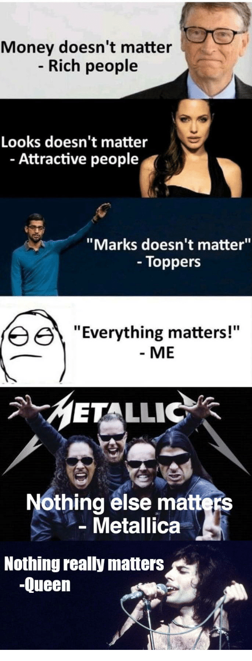 "metallic: Money doesn't matter  Rich people  Looks doesn't matter  - Attractive people  ""Marks doesn't matter""  - Toppers  erything matters!""  - ME  METALLIC  Nothing else matters  Metallica  Nothing really matters  -Queen"