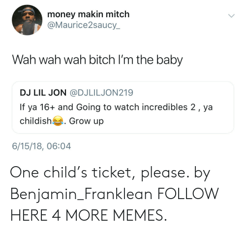 wah: money makin mitch  @Maurice2saucy  Wah wah wah bitch I'm the baby  DJ LIL JON @DJLILJON219  If ya 16+ and Going to watch incredibles 2, ya  childish . Grow up  6/15/18, 06:04 One child's ticket, please. by Benjamin_Franklean FOLLOW HERE 4 MORE MEMES.