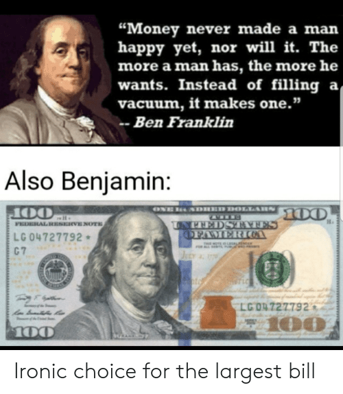 "Franklin: ""Money never made a man  happy yet, nor will it. The  more a man has, the more he  wants. Instead of filling a  vacuum, it makes one.""  Ben Franklin  Also Benjamin:  ONE  SDHED DOLLARS  00  OO  FEDERAL RESERVE NOTE  UNPEEDSTAAFES  OFAMERICOA  LG 04727792  C 7  T OTE IS LAL  JELY 77  T LC  LG O4727792  100  100  GRANKN Ironic choice for the largest bill"