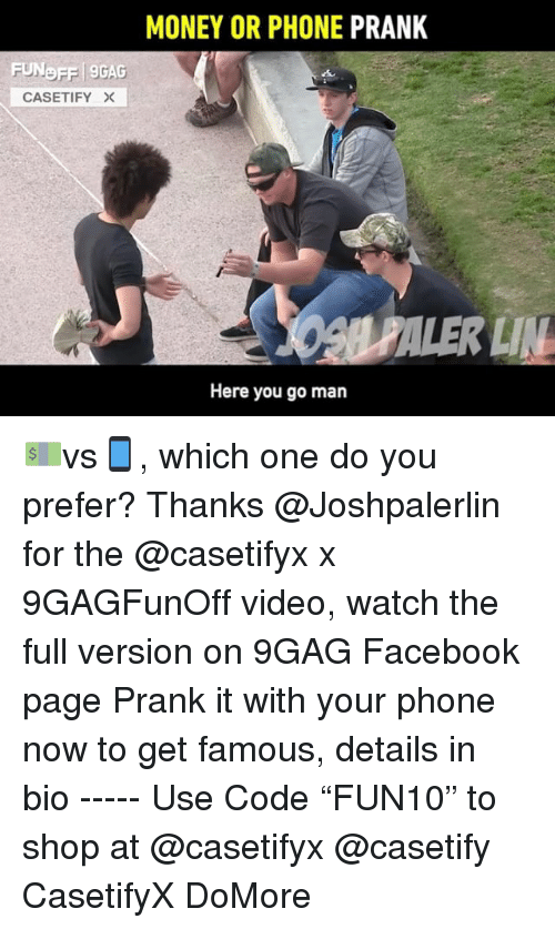 "9gag, Facebook, and Memes: MONEY OR PHONE PRANK  FUNDFF 9GAG  CASETIFY  Here you go man 💵vs📱, which one do you prefer? Thanks @Joshpalerlin for the @casetifyx x 9GAGFunOff video, watch the full version on 9GAG Facebook page Prank it with your phone now to get famous, details in bio ----- Use Code ""FUN10"" to shop at @casetifyx @casetify CasetifyX DoMore"