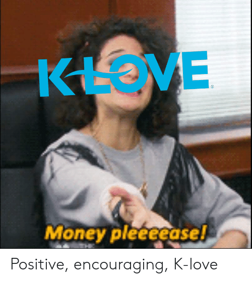 K Love: Money pleeeeasel Positive, encouraging, K-love