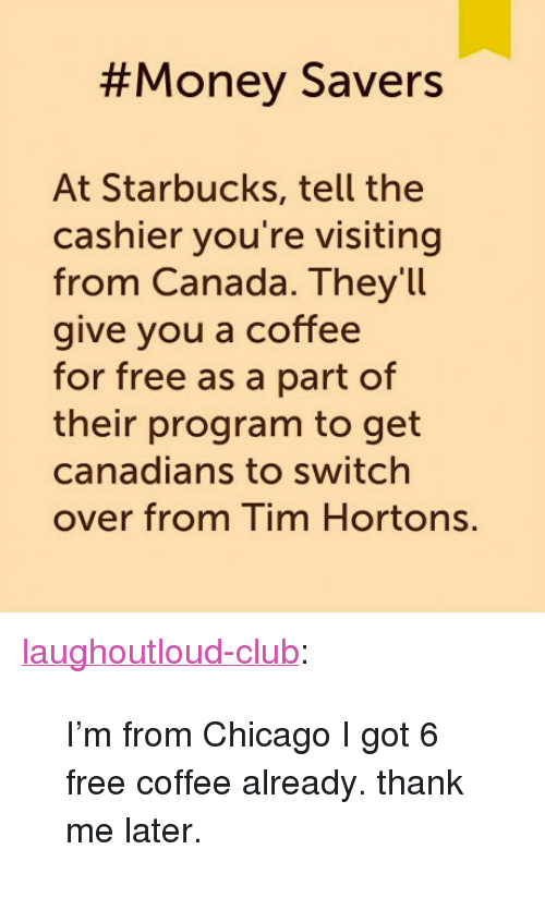 """tim hortons:  #Money Savers  At Starbucks, tell the  cashier you're visiting  from Canada. Theyll  give you a coffee  for free as a part of  their program to get  canadians to switch  over from Tim Hortons. <p><a href=""""http://laughoutloud-club.tumblr.com/post/159166509446/im-from-chicago-i-got-6-free-coffee-already"""" class=""""tumblr_blog"""">laughoutloud-club</a>:</p>  <blockquote><p>I'm from Chicago I got 6 free coffee already. thank me later.</p></blockquote>"""