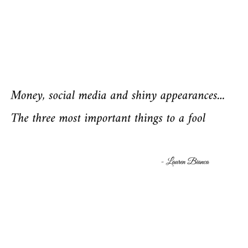 lauren: Money, social media and shiny appearances...  The three most important things to a  fool  Lauren Bianca