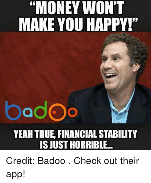 """badoo: """"MONEY WON'T  MAKE YOU HAPPY!""""  badOo  YEAH TRUE, FINANCIAL STABILITY  ISJUSTHORRIBLE... Credit: Badoo . Check out their app!"""