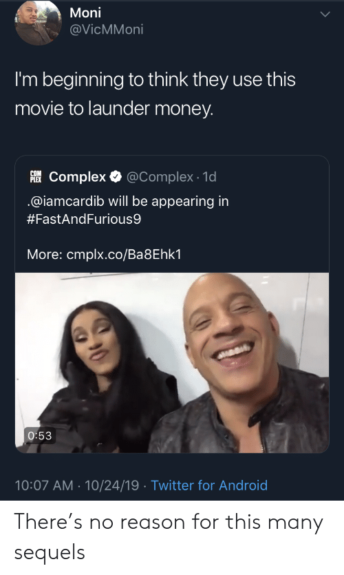 Iamcardib: Moni  @VicMMoni  I'm beginning to think they use this  movie to launder money.  PLEKComplex  @Complex 1d  @iamcardib will be appearing in  #FastAndFurious9  More: cmplx.co/Ba8Ehk1  O:53  10:07 AM 10/24/19 Twitter for Android There's no reason for this many sequels