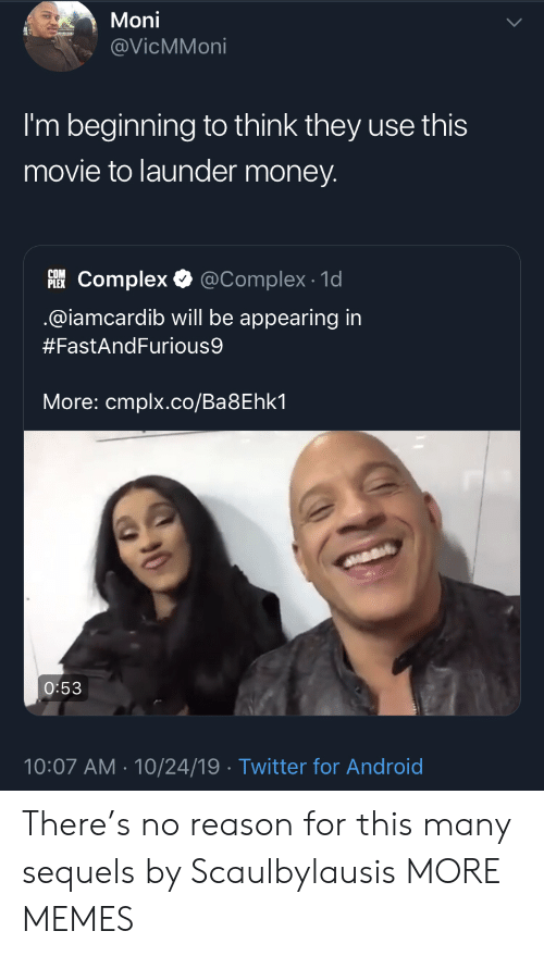Iamcardib: Moni  @VicMMoni  I'm beginning to think they use this  movie to launder money.  PLEKComplex  @Complex 1d  @iamcardib will be appearing in  #FastAndFurious9  More: cmplx.co/Ba8Ehk1  O:53  10:07 AM 10/24/19 Twitter for Android There's no reason for this many sequels by Scaulbylausis MORE MEMES