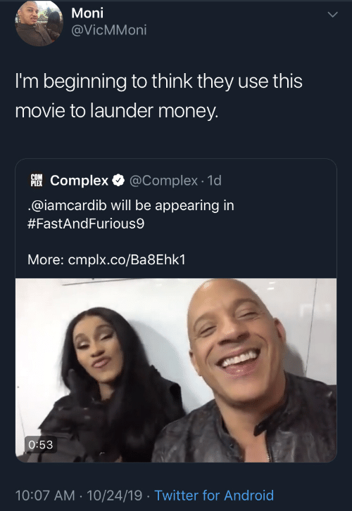 Iamcardib: Moni  @VicMMoni  I'm beginning to think they use this  movie to launder money.  PLEKComplex  @Complex 1d  @iamcardib will be appearing in  #FastAndFurious9  More: cmplx.co/Ba8Ehk1  O:53  10:07 AM 10/24/19 Twitter for Android