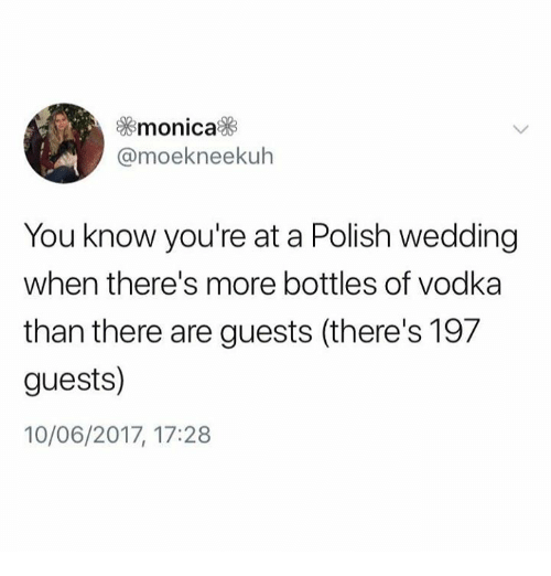 Vodka, Wedding, and Poland: monica  @moekneekuh  You know you're at a Polish wedding  when there's more bottles of vodka  than there are guests (there's 197  guests)  10/06/2017, 17:28