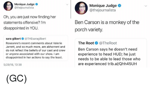 Ben Carson, Disappointed, and Head: Monique Judge  @thejournalista  Monique Judge  @thejournalista  Oh, you are just now finding her  statements offensive? I'm  disappointed in YOU.  Ben Carson is a monkey of the  porch variety  sara gilbert @THEsaragilbert  Roseanne's recent comments about Valerie  Jarrett, and so much more, are abhorrent and  do not reflect the beliefs of our cast and crew  or anyone associated with our show. I am  disappointed in her actions to say the least  The Root @TheRoot  Ben Carson says he doesn't need  experience to head HUD; he just  needs to be able to lead those who  are experienced trib.al/Qhh45UH  5/29/18, 13:38 (GC)