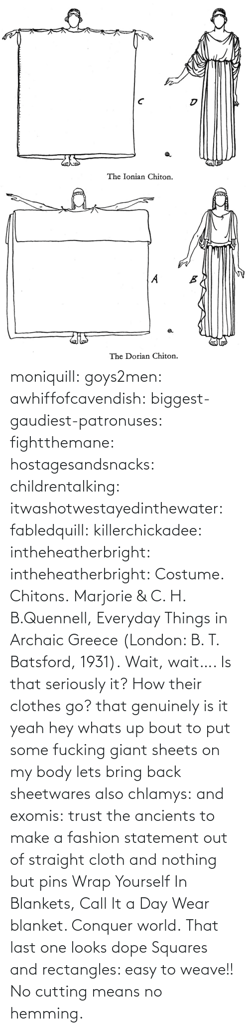 Weave: moniquill: goys2men:  awhiffofcavendish:  biggest-gaudiest-patronuses:  fightthemane:  hostagesandsnacks:  childrentalking:  itwashotwestayedinthewater:  fabledquill:  killerchickadee:  intheheatherbright:  intheheatherbright:  Costume. Chitons.  Marjorie & C. H. B.Quennell, Everyday Things in Archaic Greece (London: B. T. Batsford, 1931).  Wait, wait…. Is that seriously it? How their clothes go?  that genuinely is it  yeah hey whats up bout to put some fucking giant sheets on my body  lets bring back sheetwares  also chlamys: and exomis:  trust the ancients to make a fashion statement out of straight cloth and nothing but pins  Wrap Yourself In Blankets, Call It a Day  Wear blanket. Conquer world.   That last one looks dope    Squares and rectangles: easy to weave!! No cutting means no hemming.