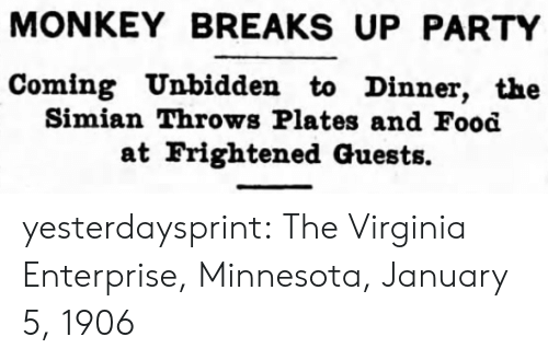 Enterprise: MONKEY BREAKS UP PARTY  Coming Unbidden to Dinner, the  Simian Throws Plates and Food  at Frightened Guests. yesterdaysprint:   The Virginia Enterprise, Minnesota, January 5, 1906