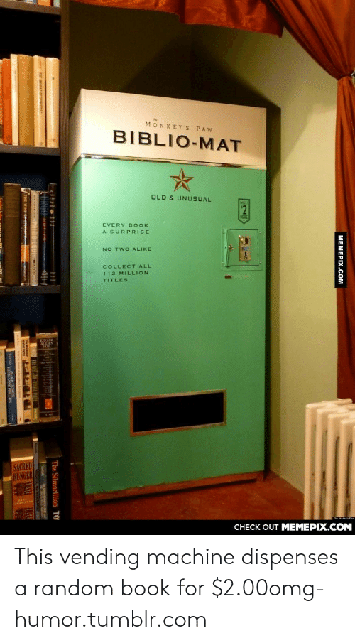 silmarillion: MONKEY'S PAW  BIBLIO-MAT  OLD & UNUSUAL  EVERY B OOK  A SURPRISE  NO TWO ALIKE  COLLECT ALL  112 MILLION  TITLES  SACRED  HUNGER  CСНECK OUT MЕМЕРIХ.COM  МЕМЕРХ.Сом  e Silmarillion This vending machine dispenses a random book for $2.00omg-humor.tumblr.com