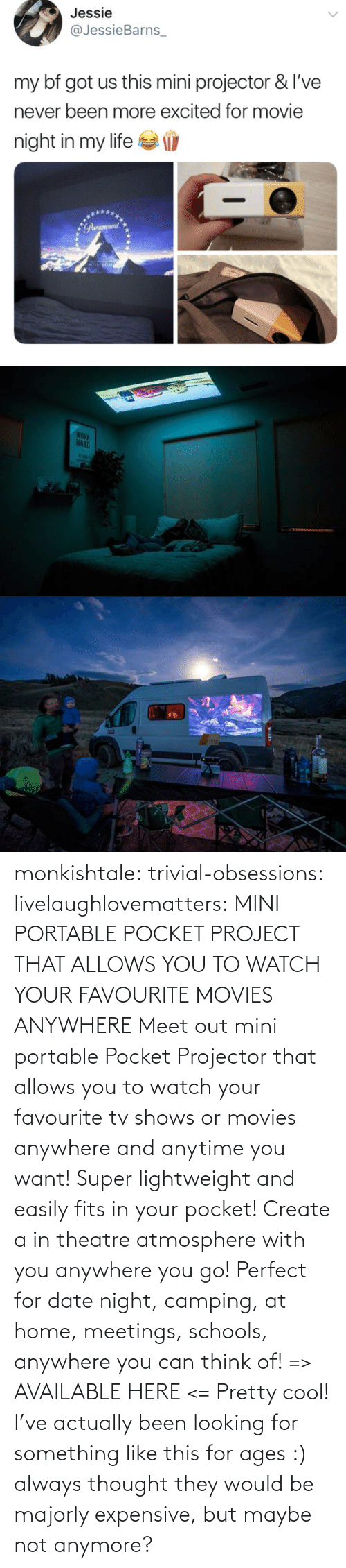 Meet: monkishtale: trivial-obsessions:   livelaughlovematters:   MINI PORTABLE POCKET PROJECT THAT ALLOWS YOU TO WATCH YOUR FAVOURITE MOVIES ANYWHERE Meet out mini portable Pocket Projector that allows you to watch your favourite tv shows or movies anywhere and anytime you want! Super lightweight and easily fits in your pocket! Create a in theatre atmosphere with you anywhere you go! Perfect for date night, camping, at home, meetings, schools, anywhere you can think of! => AVAILABLE HERE <=    Pretty cool!    I've actually been looking for something like this for ages :) always thought they would be majorly expensive, but maybe not anymore?