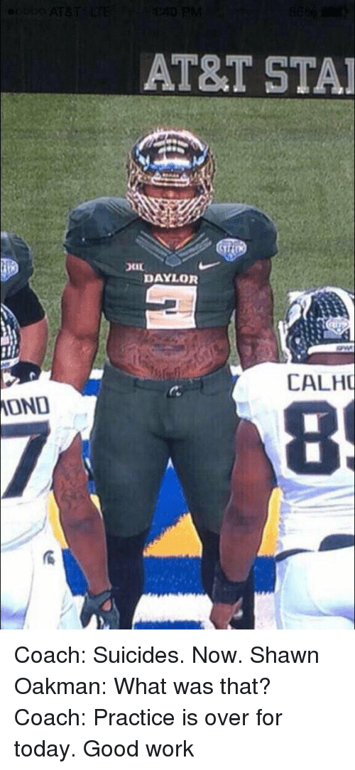 Shawn Oakman: MONO  AT&T STAI  DAYLOR  CALHU Coach: Suicides. Now. Shawn Oakman: What was that? Coach: Practice is over for today. Good work