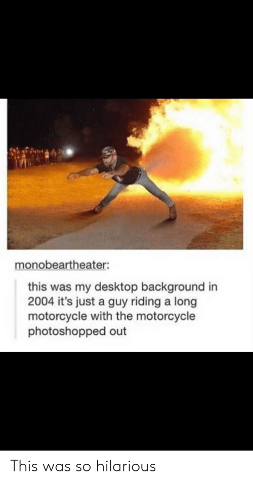 photoshopped: monobeartheater:  this was my desktop background in  2004 it's just a guy riding a long  motorcycle with the motorcycle  photoshopped out This was so hilarious