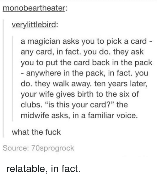 """Funny, Fuck, and Relatable: monobeartheater  verylittlebird:  a magician asks you to pick a card  any card, in fact. you do. they ask  you to put the card back in the pack  - anywhere in the pack, in fact. you  do. they walk away. ten years later,  your wife gives birth to the six of  clubs. """"is this your card?"""" the  midwife asks, in a fan  what the fuck  Source: 70sprogrock relatable, in fact."""