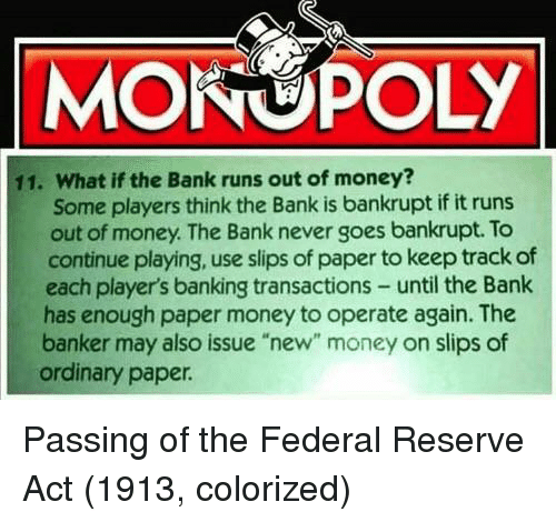 """Money, Monopoly, and Bank: MONOPOLY  11. What if the Bank runs out of money?  Some players think the Bank is bankrupt if it runs  out of money. The Bank never goes bankrupt. To  continue playing, use slips of paper to keep track of  each player's banking transactions- until the Bank  has enough paper money to operate again. The  banker may also issue """"new"""" money on slips of  ordinary paper Passing of the Federal Reserve Act (1913, colorized)"""