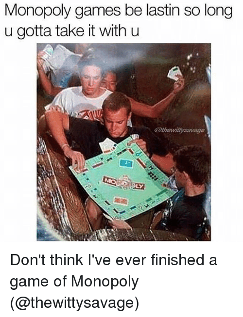 Memes, Monopoly, and Game: Monopoly games be lastin so long  u gotta take it with u Don't think I've ever finished a game of Monopoly (@thewittysavage)