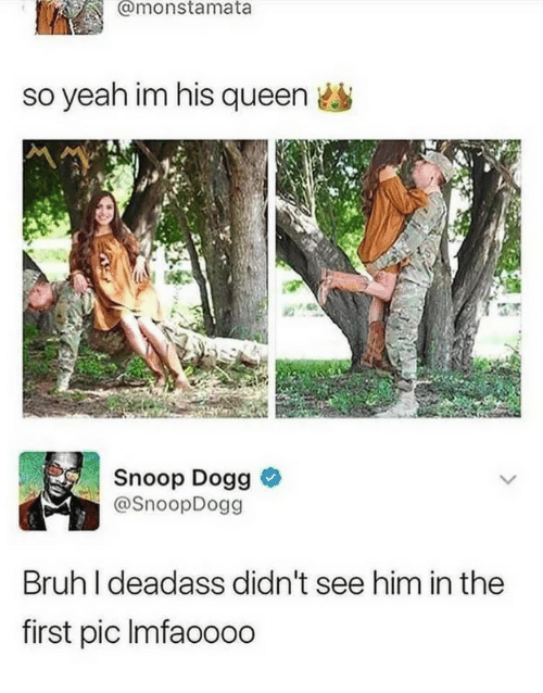 snoop dogg: @monstamata  so yeah im his queen  Snoop Dogg &  @SnoopDogg  Bruh I deadass didn't see him in the  first pic Imfaoooo