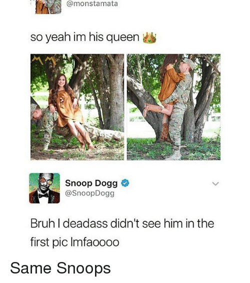 Bruh, Funny, and Snoop: @monstamata  so yeah im his queen  Snoop Dogg  @SnoopDogg  Bruh I deadass didn't see him in the  first pic Imfaoooo Same Snoops