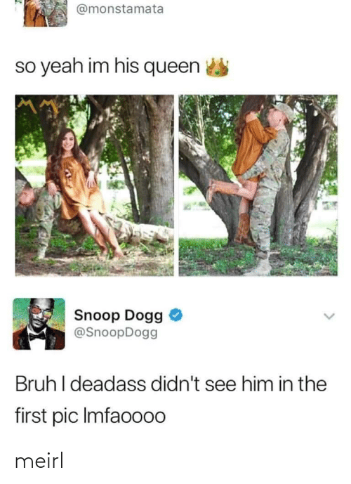 snoop dogg: @monstamata  so yeah im his queen  Snoop Dogg  @SnoopDogg  Bruh I deadass didn't see him in the  first pic Imfaoo00 meirl