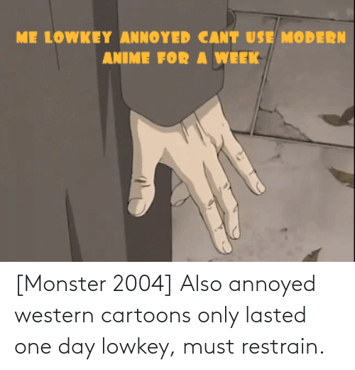 Lowkey: [Monster 2004] Also annoyed western cartoons only lasted one day lowkey, must restrain.