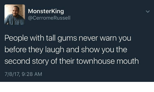 warne: MonsterKing  @CerromeRussel  People with tall gums never warn you  before they laugh and show you the  second story of their townhouse mouth  7/8/17, 9:28 AM
