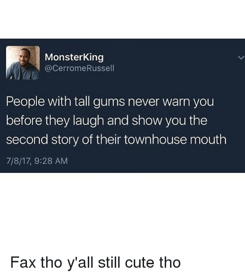 Cute, Memes, and Never: MonsterKing  @CerromeRussel  People with tall gums never warn you  before they laugh and show you the  second story of their townhouse mouth  7/8/17, 9:28 AM Fax tho y'all still cute tho