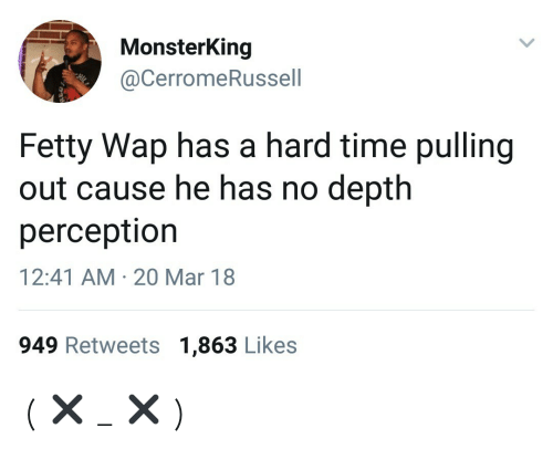 Fetty Wap: MonsterKing  @CerromeRussell  Fetty Wap has a hard time pulling  out cause he has no depth  perceptior  12:41 AM 20 Mar 18  949 Retweets 1,863 Likes ( ✖ _ ✖ )