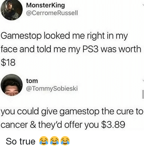 Funny, Gamestop, and True: MonsterKing  @CerromeRussell  Gamestop looked me right in my  face and told me my PS3 was worth  $18  tom  @TommySobieski  you could give gamestop the cure to  cancer & they'd offer you $3.89 So true 😂😂😂