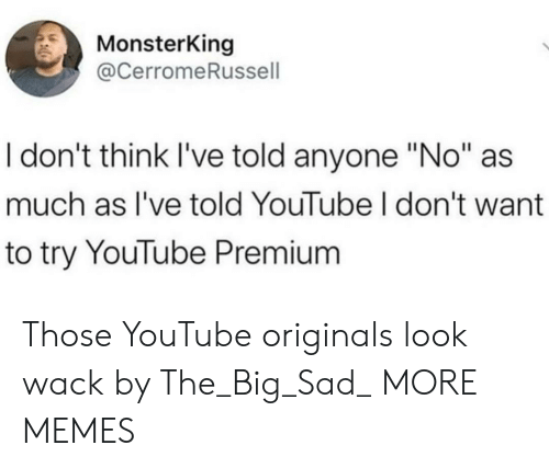 "originals: MonsterKing  @CerromeRussell  I don't think I've told anyone ""No""  much as I've told YouTube I don't want  to try YouTube Premium Those YouTube originals look wack by The_Big_Sad_ MORE MEMES"