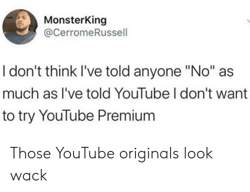 "originals: MonsterKing  @CerromeRussell  I don't think I've told anyone ""No""  much as I've told YouTube I don't want  to try YouTube Premium Those YouTube originals look wack"