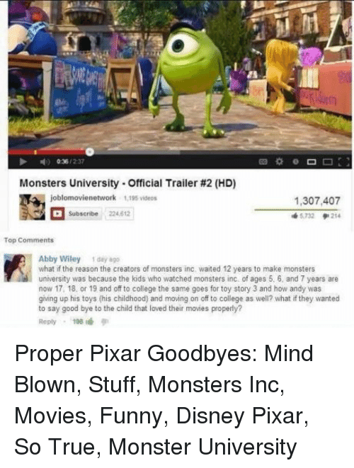 mind blown: Monsters University-Official Trailer #2 (HD)  1,307,407  5732 214  Subscribe 224.612  Abby Wiley 1 day 8go  what if the reason the creators of monsters inc. waited 12 years to make monsters  university was because the kids who watched monsters inc of ages 5. 6, and 7 years are  now 17, 18, or 19 and off to college the same goes for toy story 3 and how andy was  giing up his toys (his childhood) and moving on off to college as well? what if they wanted  to say good bye to the child that loved their movies properly?  Reply198 Proper Pixar Goodbyes: Mind Blown, Stuff, Monsters Inc, Movies, Funny, Disney Pixar, So True, Monster University