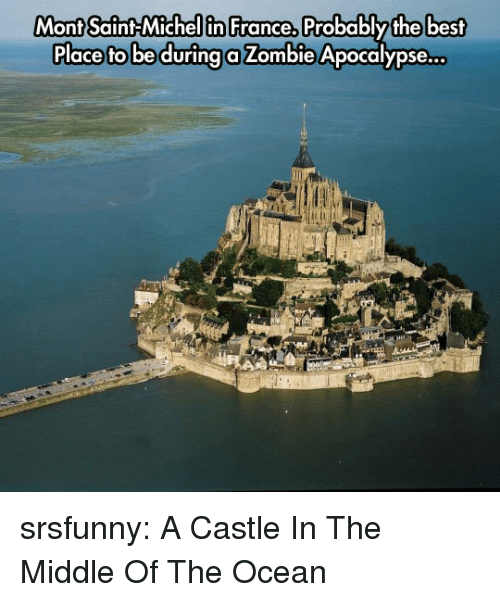 zombie apocalypse: Mont Saint Michel in France,  Mont Saint-Michellin France, Probablythe best  Place fto be durina a Zombie Apocalypse... srsfunny:  A Castle In The Middle Of The Ocean