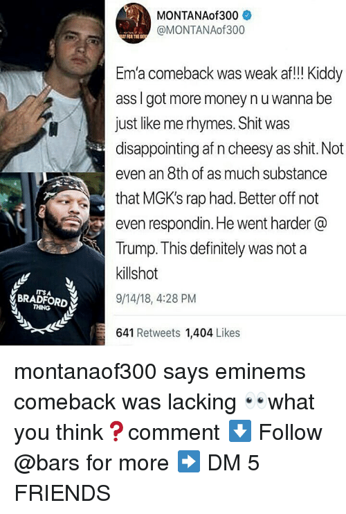 ema: MONTANAof300  @MONTANAof300  FOR THE DE  Em'a comeback was weak af!! Kiddy  ass I got more money nu wanna be  just like me rhymes. Shit was  disappointing af n cheesy as shit. Not  even an 8th of as much substance  that MGK's rap had. Better off not  even respondin. He went harder @  Trump. This definitely was not a  killshot  9/14/18, 4:28 PM  ITS A  BRADFORD  THING  641 Retweets 1,404 Likes montanaof300 says eminems comeback was lacking 👀what you think❓comment ⬇️ Follow @bars for more ➡️ DM 5 FRIENDS