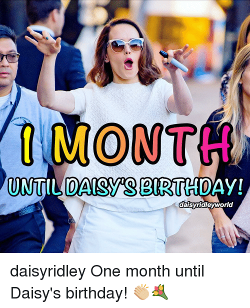Memes, 🤖, and Months: MONTH  UNTIL CAISYS EIRTHDA  daisy ridey world daisyridley One month until Daisy's birthday! 👏🏼💐