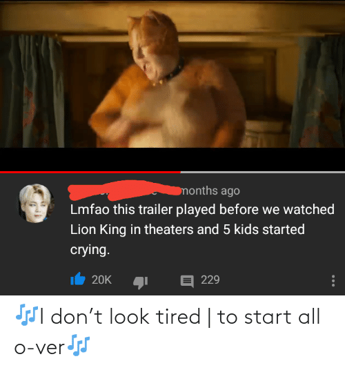 Lmfao: months ago  Lmfao this trailer played before we watched  Lion King in theaters and 5 kids started  crying.  E 229  20K 🎶I don't look tired | to start all o-ver🎶