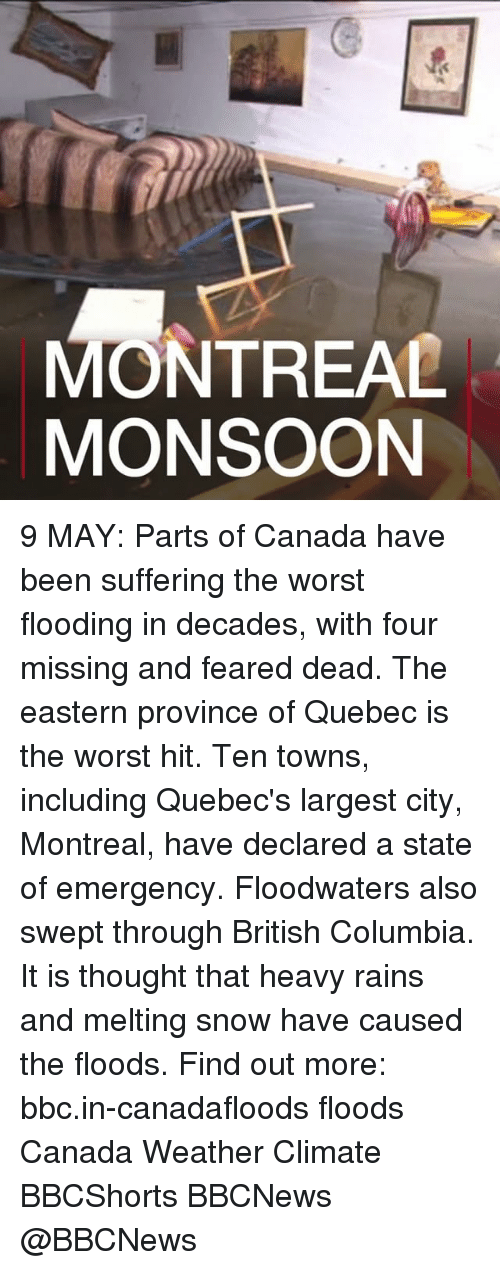 quebec: MONTREAL  MONSOON 9 MAY: Parts of Canada have been suffering the worst flooding in decades, with four missing and feared dead. The eastern province of Quebec is the worst hit. Ten towns, including Quebec's largest city, Montreal, have declared a state of emergency. Floodwaters also swept through British Columbia. It is thought that heavy rains and melting snow have caused the floods. Find out more: bbc.in-canadafloods floods Canada Weather Climate BBCShorts BBCNews @BBCNews