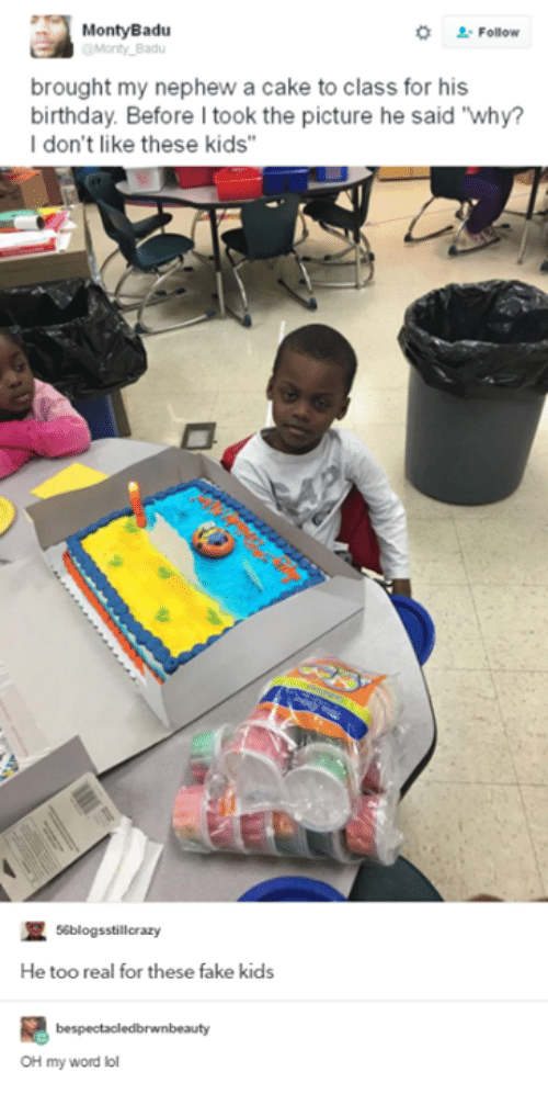 """Birthday: Monty Badu  Follow  Monty Badu  brought my nephew a cake to class for his  birthday Before took the picture he said Why?  I don't like these kids""""  R 56blogsstill crazy  He too real for these fake kids  bespectacledbrwnbeauty  OH my word lol"""