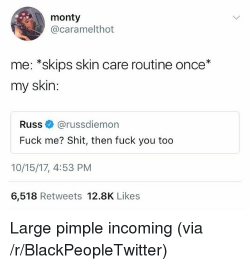 Blackpeopletwitter, Fuck You, and Shit: monty  @caramelthot  me: *skips skin care routine once*  my skin:  Russ@russdiemon  Fuck me? Shit, then fuck you too  10/15/17, 4:53 PM  6,518 Retweets 12.8K Likes <p>Large pimple incoming (via /r/BlackPeopleTwitter)</p>