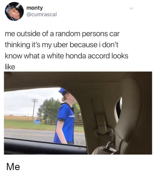 Honda Accord: monty  @cumrascal  me outside of a random persons car  thinking it's my uber because i don't  know what a white honda accord looks  like Me
