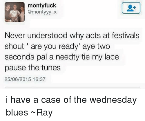 The Wednesdays: monty fuck  @monty yy X  Never understood why acts at festivals  shout are you ready' aye two  seconds pal a needty tie my lace  pause the tunes  25/06/2015 16:37 i have a case of the wednesday blues ~Ray